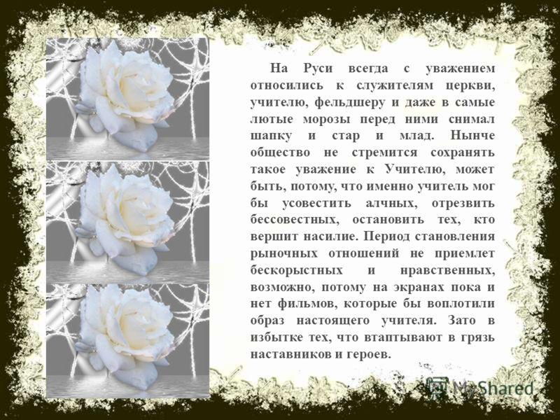 На Руси всегда с уважением относились к служителям церкви, учителю, фельдшеру и даже в самые лютые морозы перед ними снимал шапку и стар и млад. Нынче общество не стремится сохранять такое уважение к Учителю, может быть, потому, что именно учитель мо
