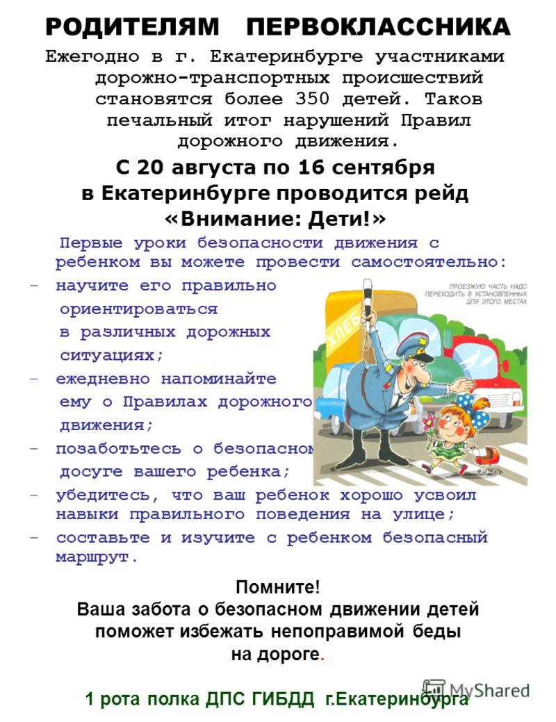 РОДИТЕЛЯМ ПЕРВОКЛАССНИКА Ежегодно в г. Екатеринбурге участниками дорожно-транспортных происшествий становятся более 350 детей. Таков печальный итог нарушений Правил дорожного движения. С 20 августа по 16 сентября в Екатеринбурге проводится рейд «Вним