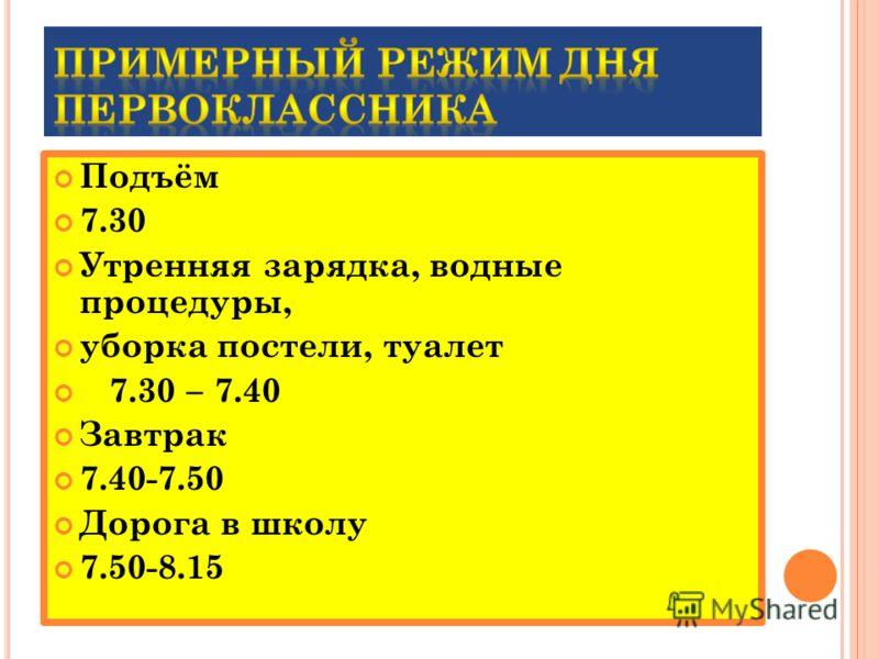 Подъём 7.30 Утренняя зарядка, водные процедуры, уборка постели, туалет 7.30 – 7.40 Завтрак 7.40-7.50 Дорога в школу 7.50-8.15