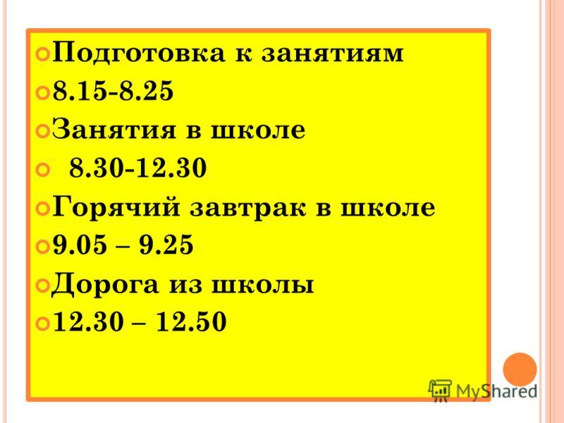 Подготовка к занятиям 8.15-8.25 Занятия в школе 8.30-12.30 Горячий завтрак в школе 9.05 – 9.25 Дорога из школы 12.30 – 12.50