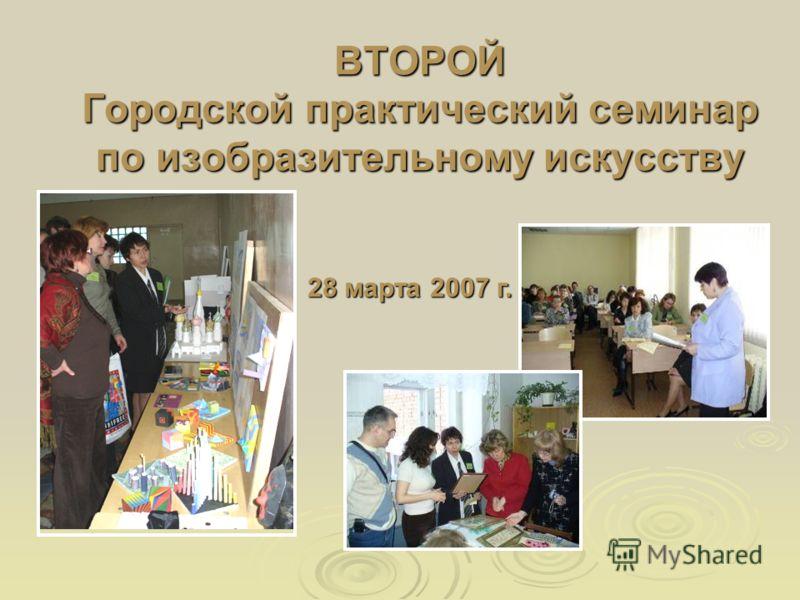 ВТОРОЙ Городской практический семинар по изобразительному искусству 28 марта 2007 г.