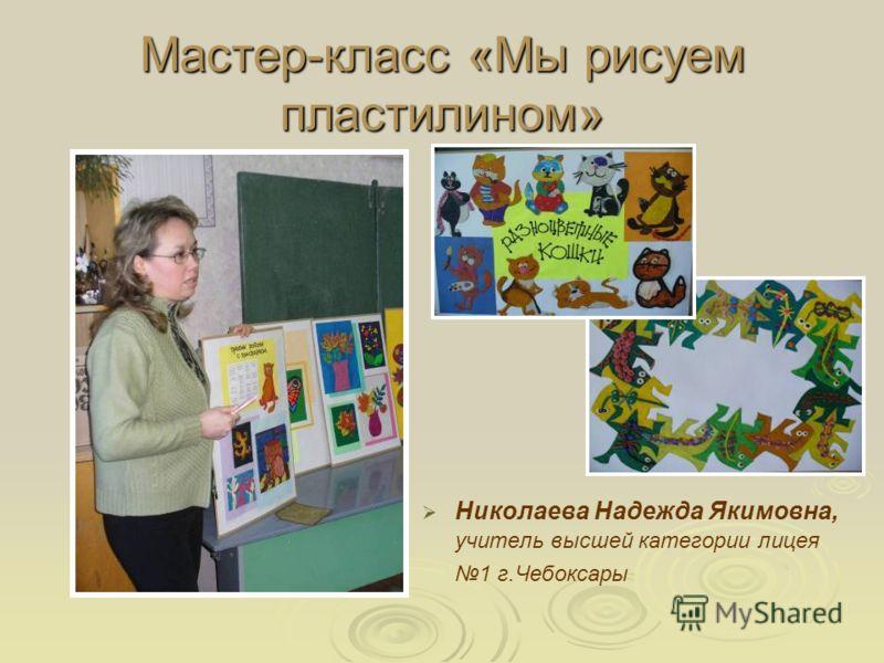 Мастер-класс «Мы рисуем пластилином» Николаева Надежда Якимовна, учитель высшей категории лицея 1 г.Чебоксары
