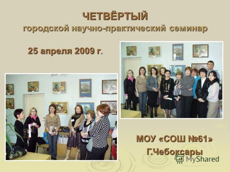 ЧЕТВЁРТЫЙ городской научно-практический семинар 25 апреля 2009 г. МОУ «СОШ 61» Г.Чебоксары