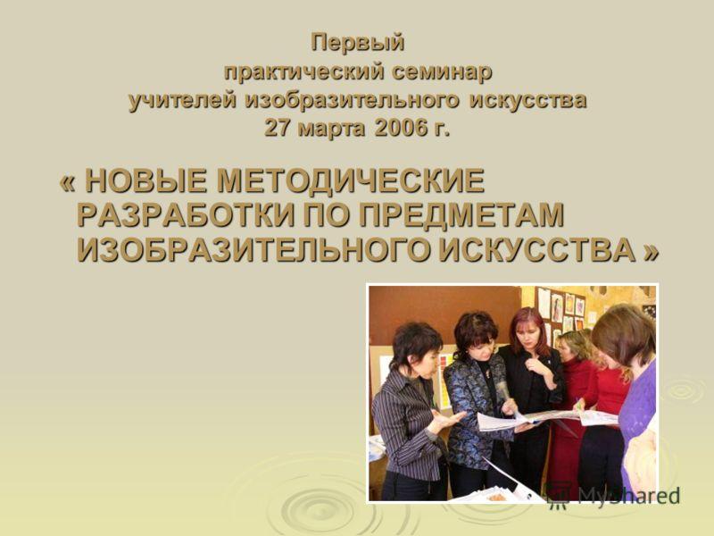 Первый практический семинар учителей изобразительного искусства 27 марта 2006 г. « НОВЫЕ МЕТОДИЧЕСКИЕ РАЗРАБОТКИ ПО ПРЕДМЕТАМ ИЗОБРАЗИТЕЛЬНОГО ИСКУССТВА » « НОВЫЕ МЕТОДИЧЕСКИЕ РАЗРАБОТКИ ПО ПРЕДМЕТАМ ИЗОБРАЗИТЕЛЬНОГО ИСКУССТВА »