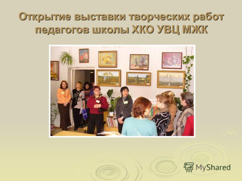 Открытие выставки творческих работ педагогов школы ХКО УВЦ МЖК