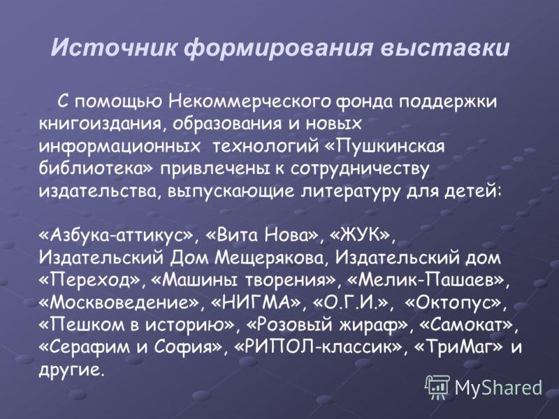Источник формирования выставки С помощью Некоммерческого фонда поддержки книгоиздания, образования и новых информационных технологий «Пушкинская библиотека» привлечены к сотрудничеству издательства, выпускающие литературу для детей: «Азбука-аттикус»,