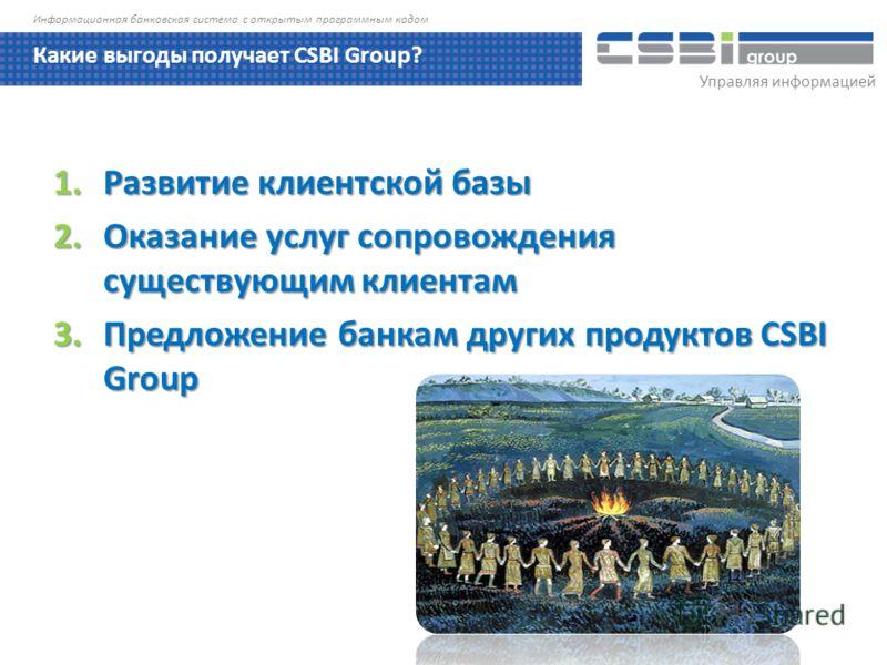 Управляя информацией Информационная банковская система с открытым программным кодом 1.Развитие клиентской базы 2.Оказание услуг сопровождения существующим клиентам 3.Предложение банкам других продуктов CSBI Group Какие выгоды получает CSBI Group?