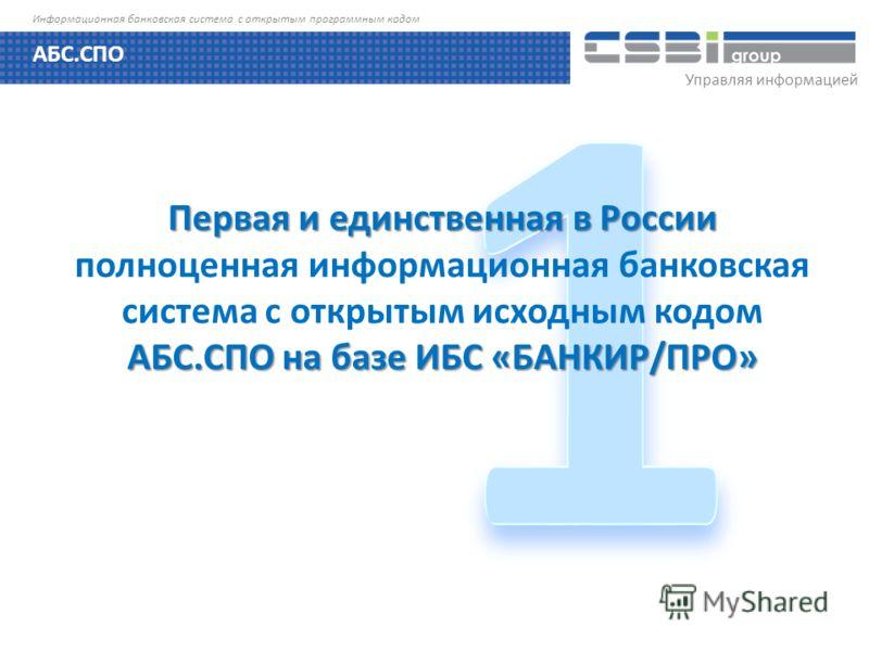 Управляя информацией Информационная банковская система с открытым программным кодом Первая и единственная в России АБС.СПО на базе ИБС «БАНКИР/ПРО» Первая и единственная в России полноценная информационная банковская система с открытым исходным кодом