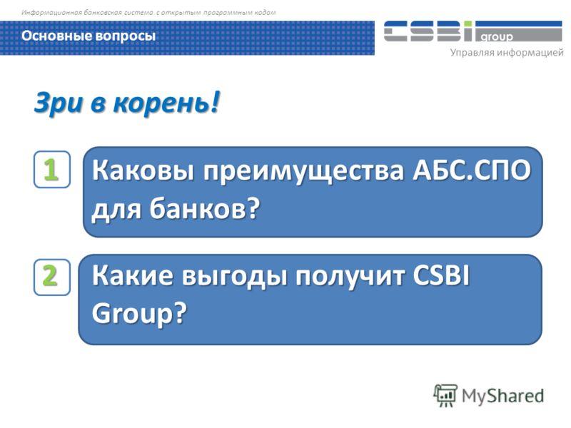 Управляя информацией Информационная банковская система с открытым программным кодом Зри в корень! 1 Каковы преимущества АБС.СПО для банков? 1 Каковы преимущества АБС.СПО для банков? 2 Какие выгоды получит CSBI Group? 2 Какие выгоды получит CSBI Group