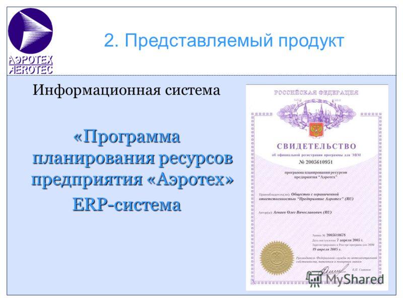 2. Представляемый продукт Информационная система «Программа планирования ресурсов предприятия «Аэротех» ERP-система