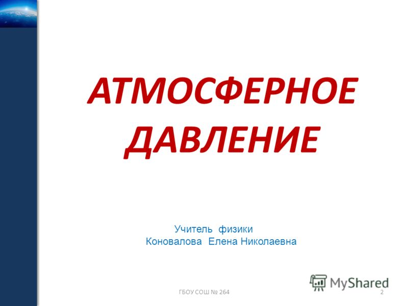 АТМОСФЕРНОЕ ДАВЛЕНИЕ ГБОУ СОШ 2642 Учитель физики Коновалова Елена Николаевна