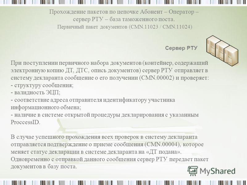 Прохождение пакетов по цепочке Абонент – Оператор – сервер РТУ – база таможенного поста. Первичный пакет документов (CMN.11023 / CMN.11024) Сервер РТУ При поступлении первичного набора документов (контейнер, содержащий электронную копию ДТ, ДТС, опис