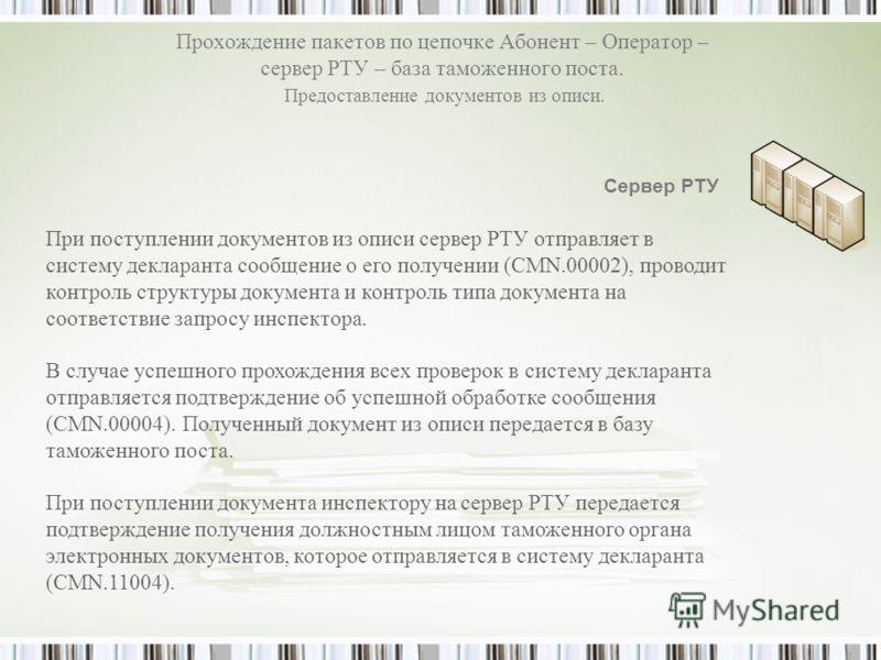 Прохождение пакетов по цепочке Абонент – Оператор – сервер РТУ – база таможенного поста. Предоставление документов из описи. При поступлении документов из описи сервер РТУ отправляет в систему декларанта сообщение о его получении (CMN.00002), проводи