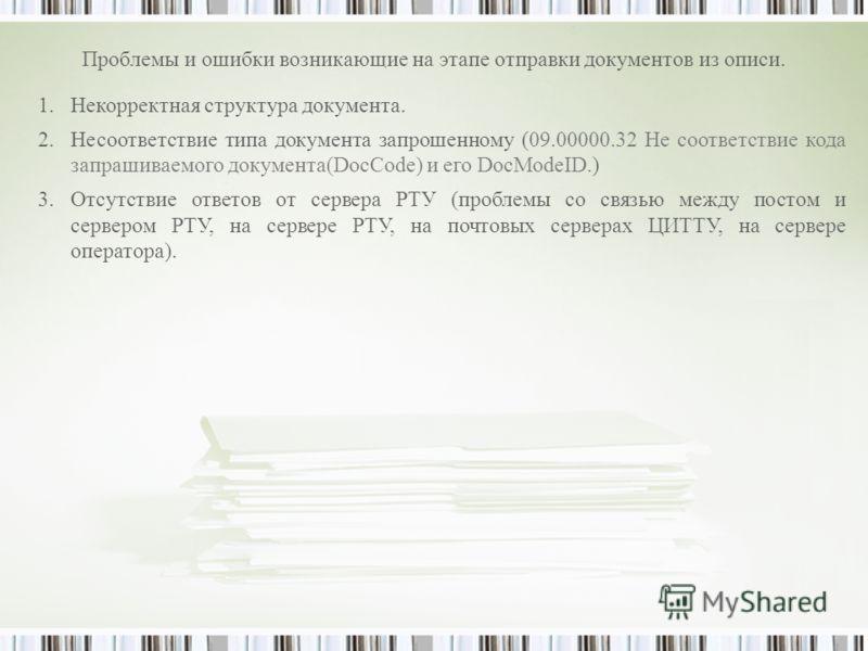 Проблемы и ошибки возникающие на этапе отправки документов из описи. 1.Некорректная структура документа. 2.Несоответствие типа документа запрошенному (09.00000.32 Не соответствие кода запрашиваемого документа(DocCode) и его DocModeID.) 3.Отсутствие о