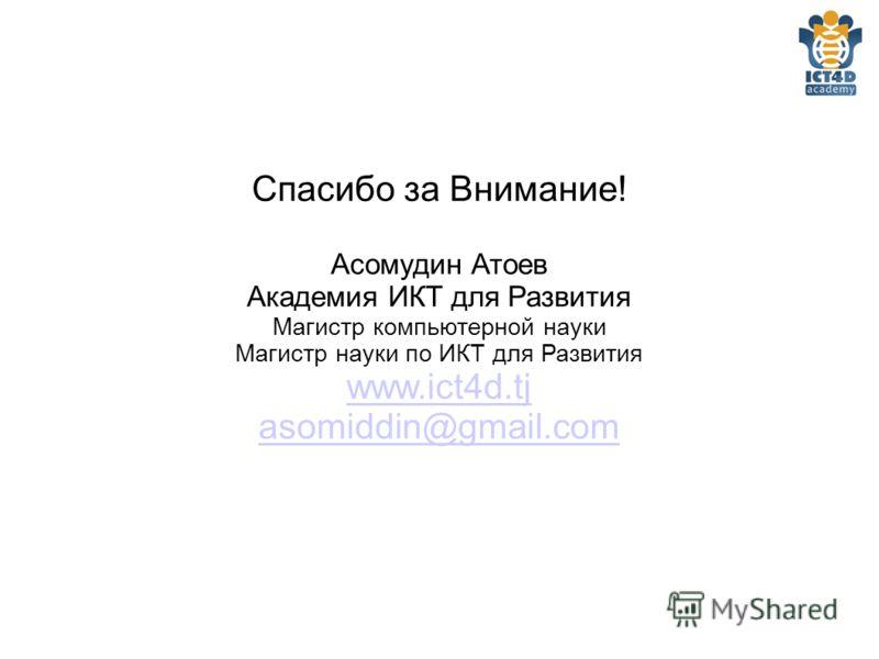 Спасибо за Внимание! Асомудин Атоев Академия ИКТ для Развития Магистр компьютерной науки Магистр науки по ИКТ для Развития www.ict4d.tj asomiddin@gmail.com