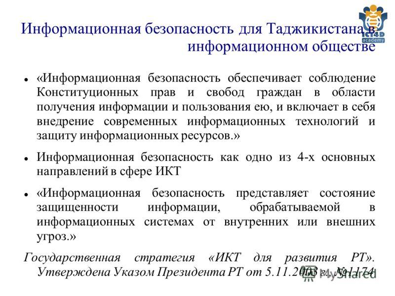 Информационная безопасность для Таджикистана в информационном обществе «Информационная безопасность обеспечивает соблюдение Конституционных прав и свобод граждан в области получения информации и пользования ею, и включает в себя внедрение современных