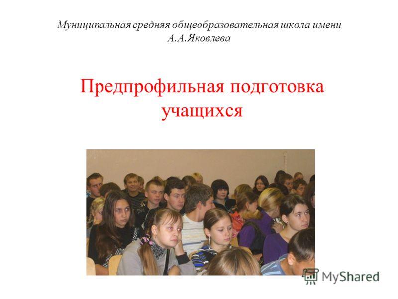 Муниципальная средняя общеобразовательная школа имени А.А.Яковлева Предпрофильная подготовка учащихся