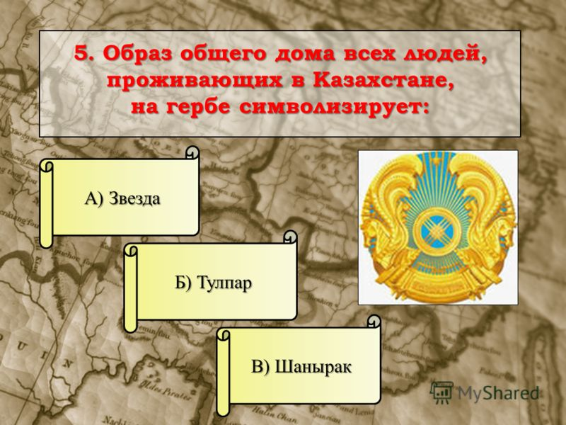 5. Образ общего дома всех людей, проживающих в Казахстане, на гербе символизирует: А) Звезда В) Шанырак Б) Тулпар