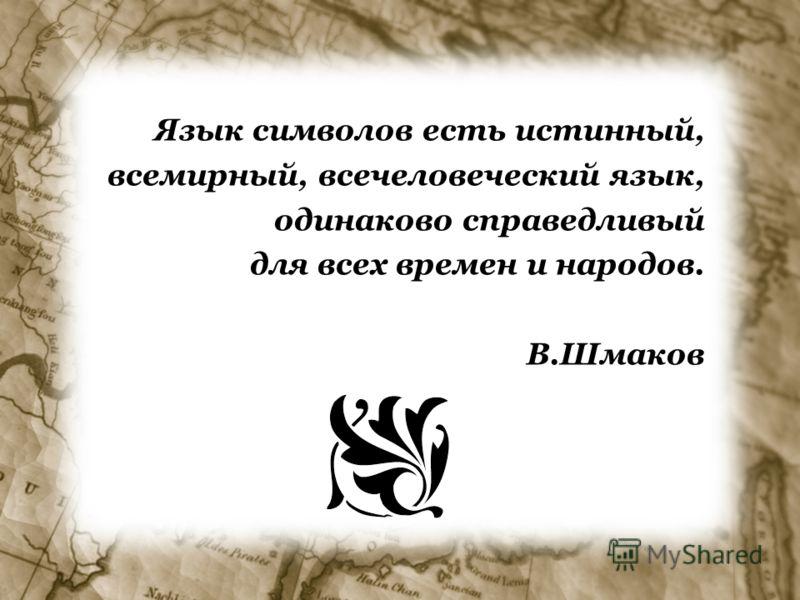 Язык символов есть истинный, всемирный, всечеловеческий язык, одинаково справедливый для всех времен и народов. В.Шмаков