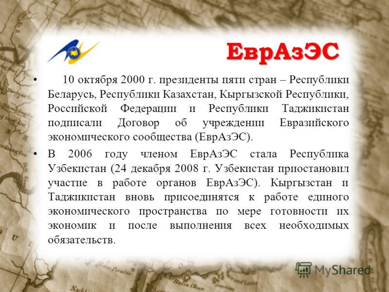 ЕврАзЭС 10 октября 2000 г. президенты пяти стран – Республики Беларусь, Республики Казахстан, Кыргызской Республики, Российской Федерации и Республики Таджикистан подписали Договор об учреждении Евразийского экономического сообщества (ЕврАзЭС). В 200