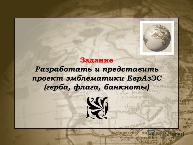Задание Разработать и представить проект эмблематики ЕврАзЭС (герба, флага, банкноты)