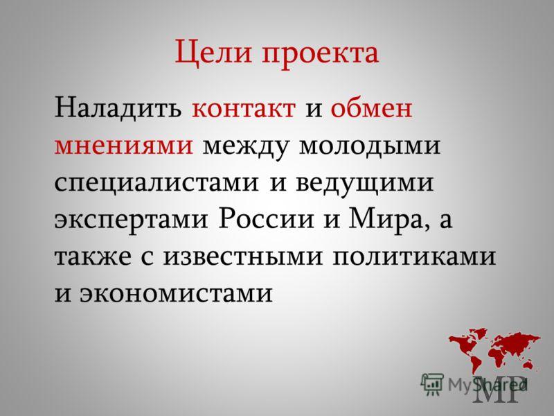 Цели проекта Наладить контакт и обмен мнениями между молодыми специалистами и ведущими экспертами России и Мира, а также с известными политиками и экономистами