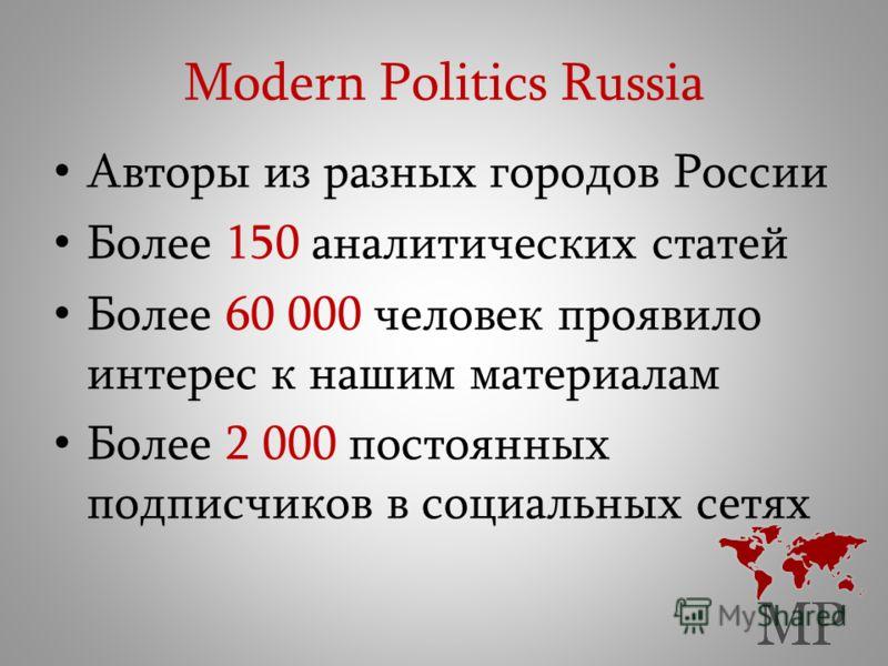 Modern Politics Russia Авторы из разных городов России Более 150 аналитических статей Более 60 000 человек проявило интерес к нашим материалам Более 2 000 постоянных подписчиков в социальных сетях