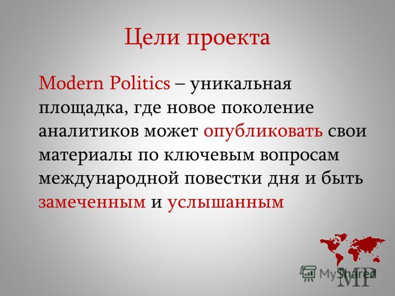 Цели проекта Modern Politics – уникальная площадка, где новое поколение аналитиков может опубликовать свои материалы по ключевым вопросам международной повестки дня и быть замеченным и услышанным