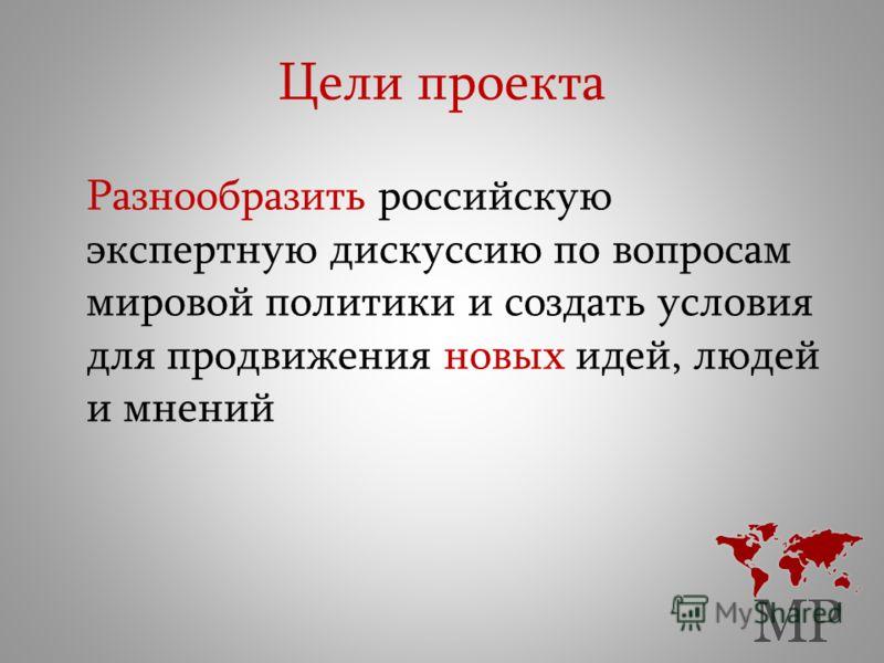 Цели проекта Разнообразить российскую экспертную дискуссию по вопросам мировой политики и создать условия для продвижения новых идей, людей и мнений