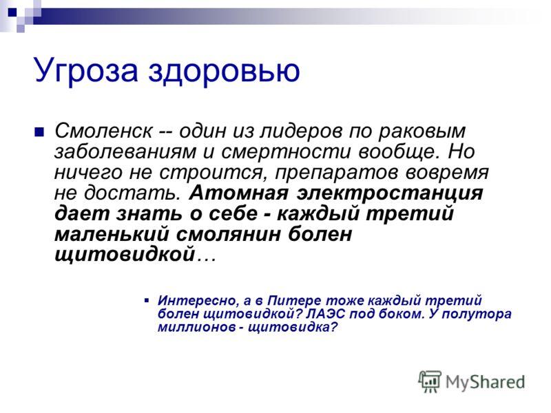 Угроза здоровью Смоленск -- один из лидеров по раковым заболеваниям и смертности вообще. Но ничего не строится, препаратов вовремя не достать. Атомная электростанция дает знать о себе - каждый третий маленький смолянин болен щитовидкой… Интересно, а
