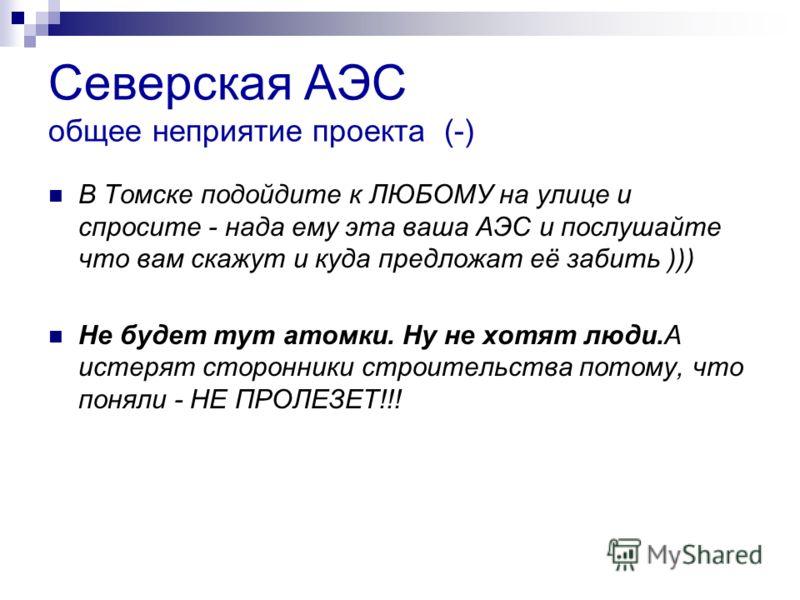 Северская АЭС общее неприятие проекта (-) В Томске подойдите к ЛЮБОМУ на улице и спросите - нада ему эта ваша АЭС и послушайте что вам скажут и куда предложат её забить ))) Не будет тут атомки. Ну не хотят люди.А истерят сторонники строительства пото