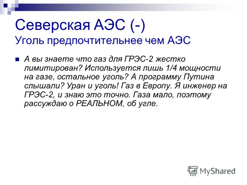 Северская АЭС (-) Уголь предпочтительнее чем АЭС А вы знаете что газ для ГРЭС-2 жестко лимитирован? Используется лишь 1/4 мощности на газе, остальное уголь? А программу Путина слышали? Уран и уголь! Газ в Европу. Я инженер на ГРЭС-2, и знаю это точно