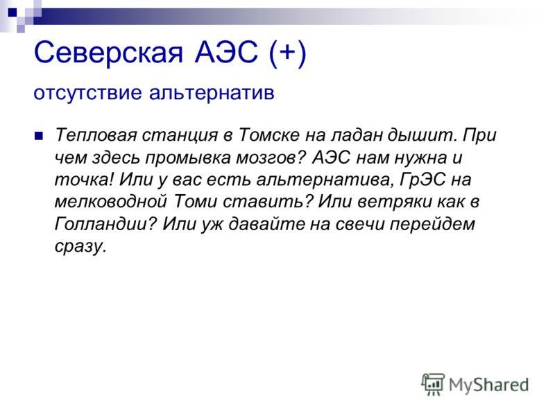 Северская АЭС (+) отсутствие альтернатив Тепловая станция в Томске на ладан дышит. При чем здесь промывка мозгов? АЭС нам нужна и точка! Или у вас есть альтернатива, ГрЭС на мелководной Томи ставить? Или ветряки как в Голландии? Или уж давайте на све