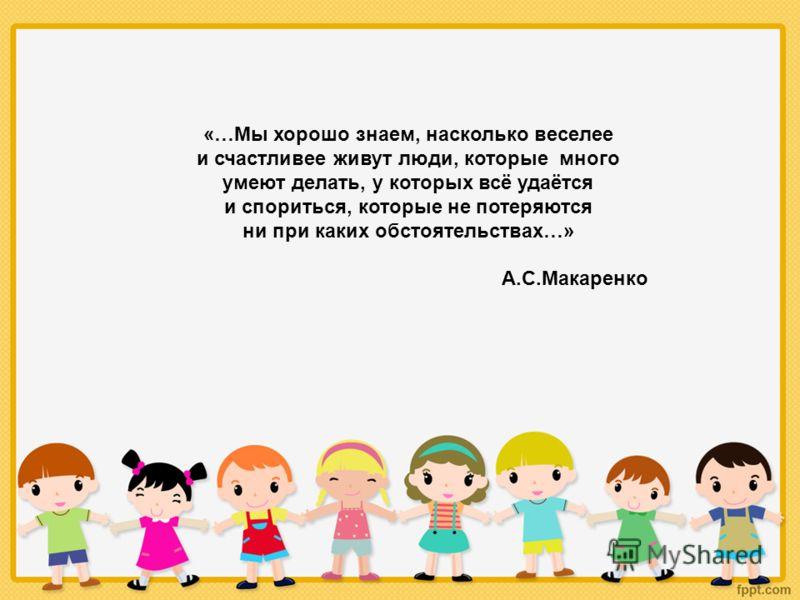 «…Мы хорошо знаем, насколько веселее и счастливее живут люди, которые много умеют делать, у которых всё удаётся и спориться, которые не потеряются ни при каких обстоятельствах…» А.С.Макаренко