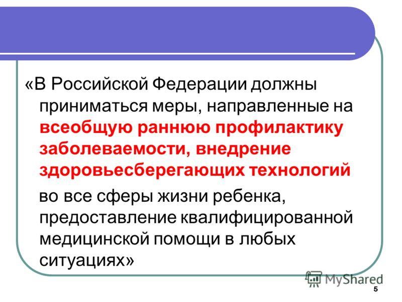 5 «В Российской Федерации должны приниматься меры, направленные на всеобщую раннюю профилактику заболеваемости, внедрение здоровьесберегающих технологий во все сферы жизни ребенка, предоставление квалифицированной медицинской помощи в любых ситуациях