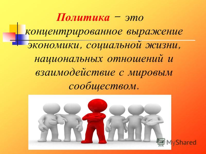 Политика – э то концентрированное в ыражение экономики, с оциальной ж изни, национальных о тношений и взаимодействие с м ировым сообществом.
