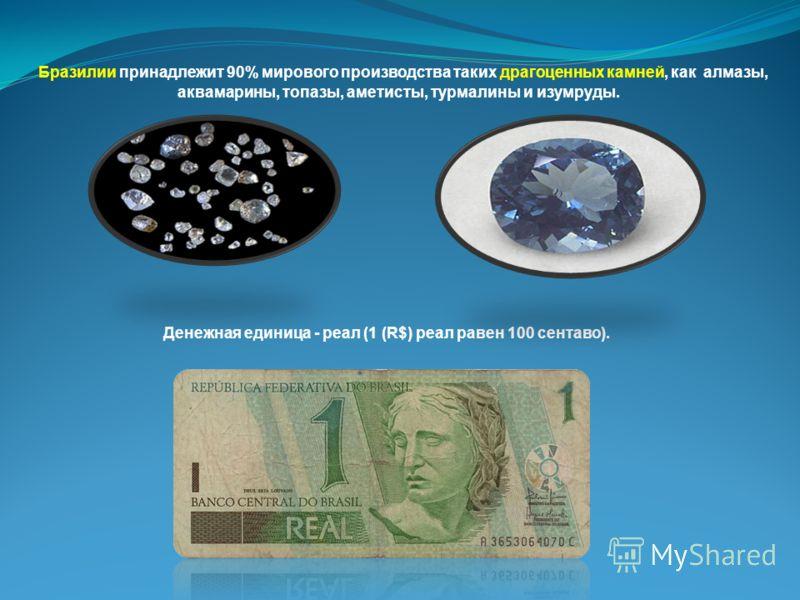 Денежная единица - реал (1 (R$) реал равен 100 сентаво). Бразилии принадлежит 90% мирового производства таких драгоценных камней, как алмазы, аквамарины, топазы, аметисты, турмалины и изумруды.