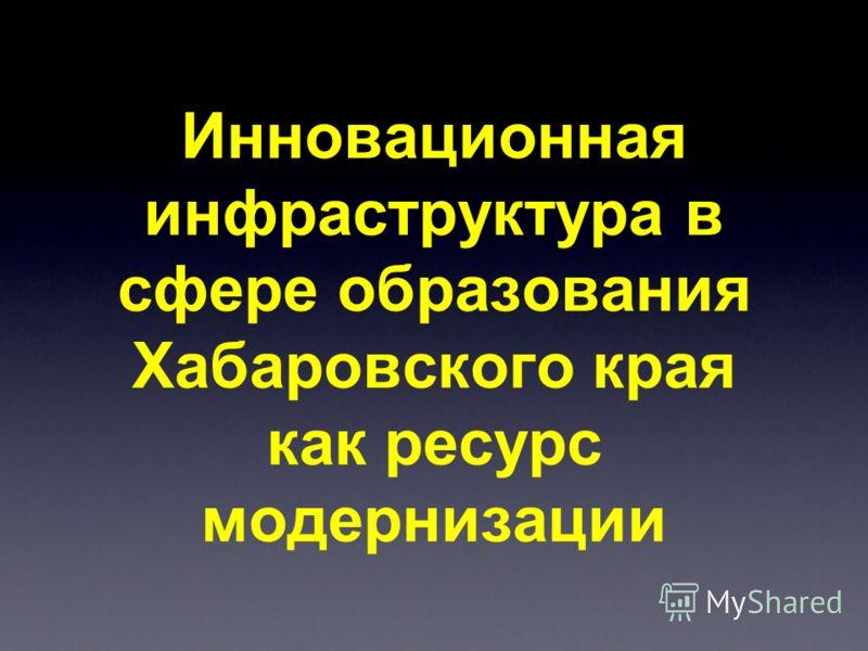 Инновационная инфраструктура в сфере образования Хабаровского края как ресурс модернизации