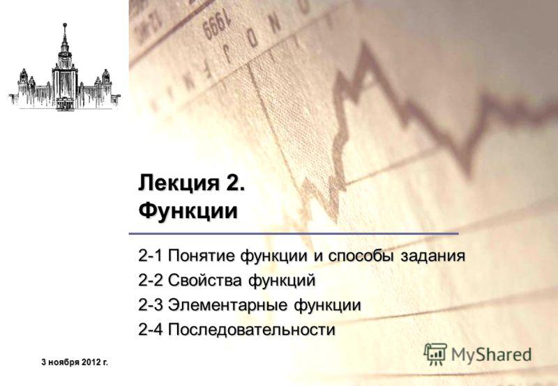 3 ноября 2012 г.3 ноября 2012 г.3 ноября 2012 г.3 ноября 2012 г. Лекция 2. Функции 2-1 Понятие функции и способы задания 2-2 Свойства функций 2-3 Элементарные функции 2-4 Последовательности
