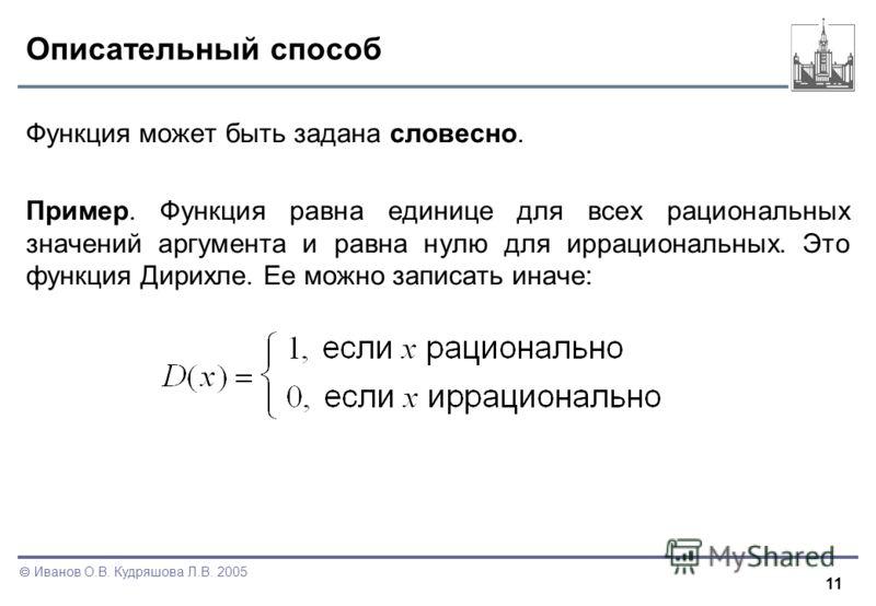 11 Иванов О.В. Кудряшова Л.В. 2005 Описательный способ Функция может быть задана словесно. Пример. Функция равна единице для всех рациональных значений аргумента и равна нулю для иррациональных. Это функция Дирихле. Ее можно записать иначе: