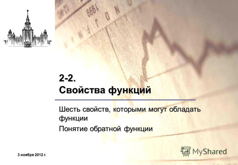 3 ноября 2012 г.3 ноября 2012 г.3 ноября 2012 г.3 ноября 2012 г. 2-2. Свойства функций Шесть свойств, которыми могут обладать функции Понятие обратной функции