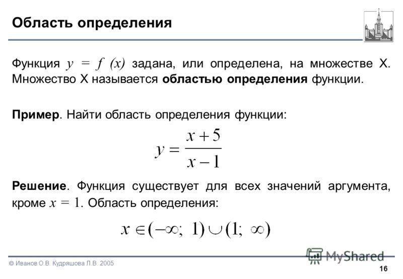16 Иванов О.В. Кудряшова Л.В. 2005 Область определения Функция y = f (x) задана, или определена, на множестве X. Множество X называется областью определения функции. Пример. Найти область определения функции: Решение. Функция существует для всех знач