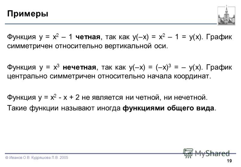 19 Иванов О.В. Кудряшова Л.В. 2005 Примеры Функция y = x 2 – 1 четная, так как y(–x) = x 2 – 1 = y(x). График симметричен относительно вертикальной оси. Функция y = x 3 нечетная, так как y(–x) = (–x) 3 = – y(x). График центрально симметричен относите