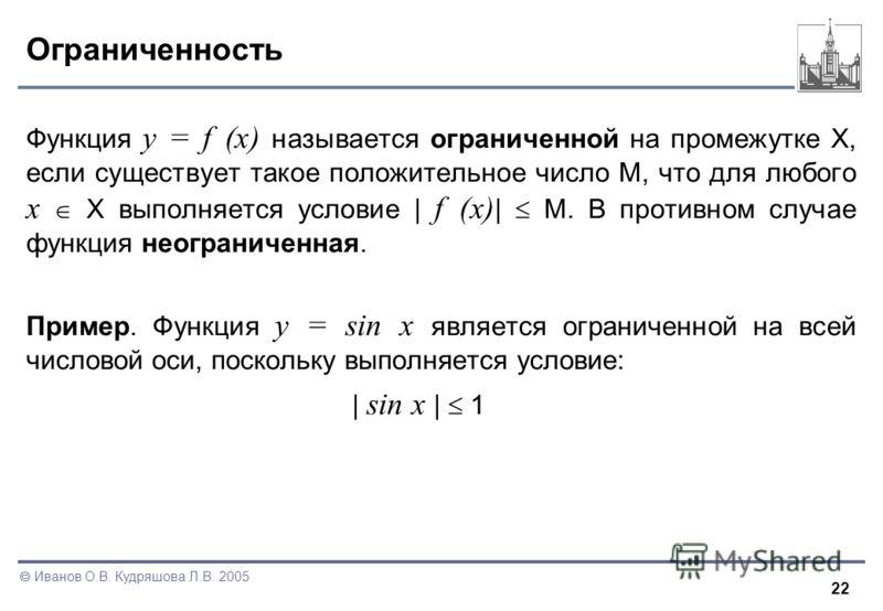 22 Иванов О.В. Кудряшова Л.В. 2005 Ограниченность Функция y = f (x) называется ограниченной на промежутке X, если существует такое положительное число M, что для любого x X выполняется условие | f (x) | M. В противном случае функция неограниченная. П