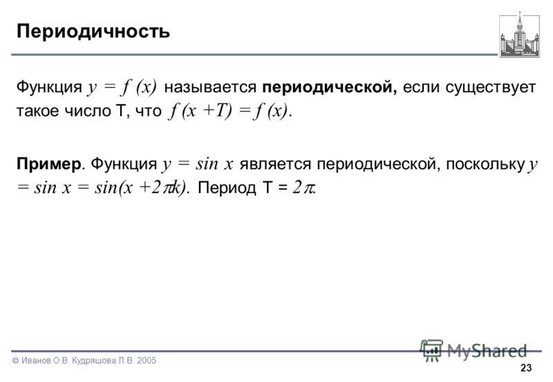 23 Иванов О.В. Кудряшова Л.В. 2005 Периодичность Функция y = f (x) называется периодической, если существует такое число T, что f (x +T) = f (x). Пример. Функция y = sin x является периодической, поскольку y = sin x = sin(x +2 k). Период T = 2.