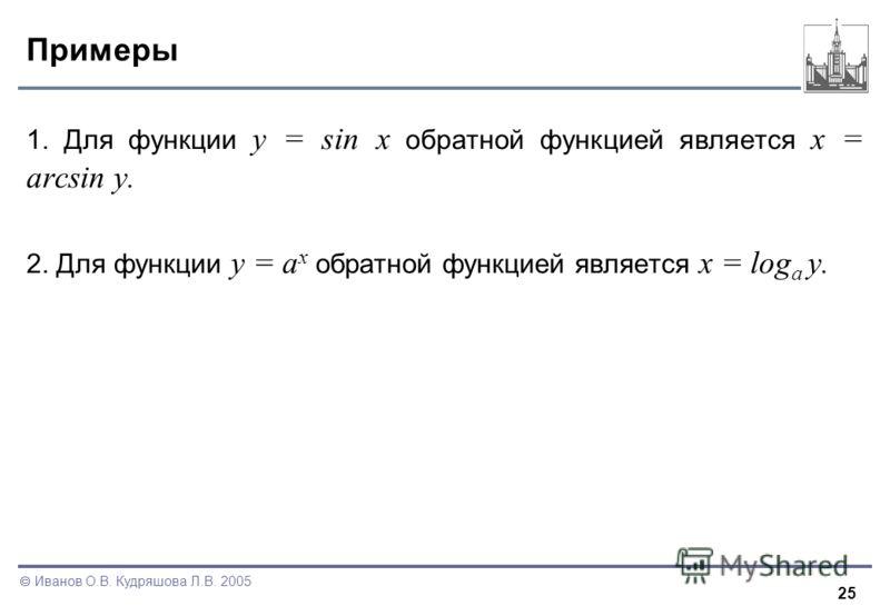 25 Иванов О.В. Кудряшова Л.В. 2005 Примеры 1. Для функции y = sin x обратной функцией является x = arcsin y. 2. Для функции y = a x обратной функцией является x = log a y.