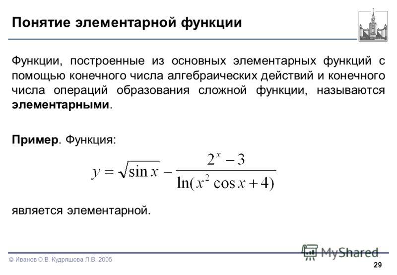 29 Иванов О.В. Кудряшова Л.В. 2005 Понятие элементарной функции Функции, построенные из основных элементарных функций с помощью конечного числа алгебраических действий и конечного числа операций образования сложной функции, называются элементарными.
