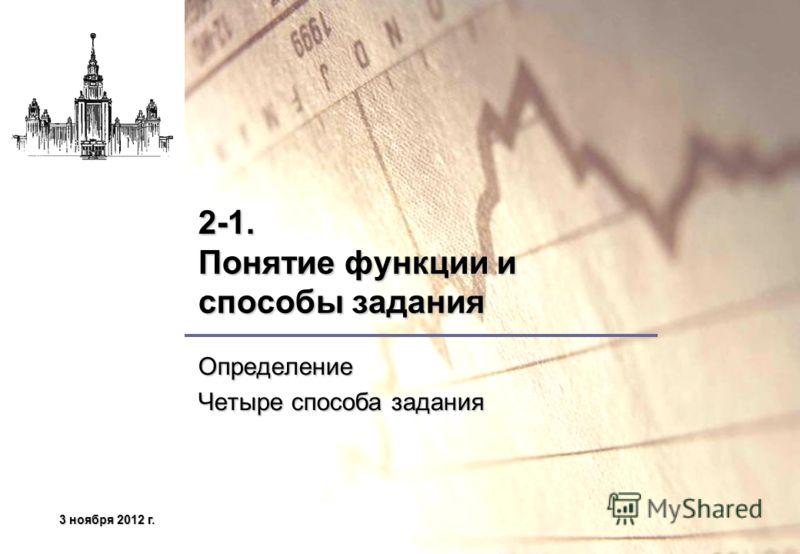 3 ноября 2012 г.3 ноября 2012 г.3 ноября 2012 г.3 ноября 2012 г. 2-1. Понятие функции и способы задания Определение Четыре способа задания