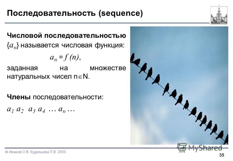 35 Иванов О.В. Кудряшова Л.В. 2005 Последовательность (sequence) Числовой последовательностью { a n } называется числовая функция: a n = f (n), заданная на множестве натуральных чисел n N. Члены последовательности: a 1 a 2 a 3 a 4 … a n …