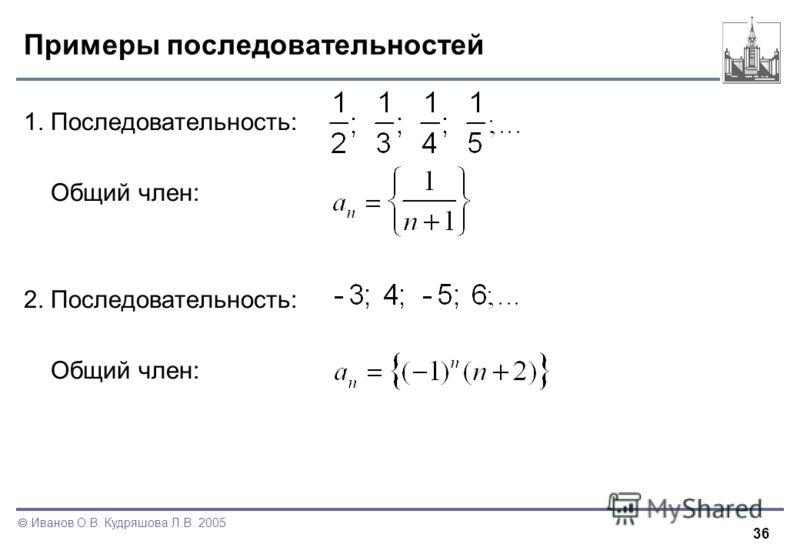 36 Иванов О.В. Кудряшова Л.В. 2005 Примеры последовательностей 1. Последовательность: Общий член: 2. Последовательность: Общий член: